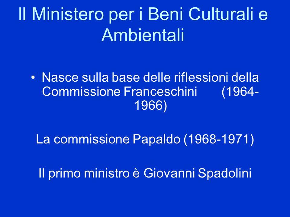 Il Ministero per i Beni Culturali e Ambientali Nasce sulla base delle riflessioni della Commissione Franceschini (1964- 1966) La commissione Papaldo (