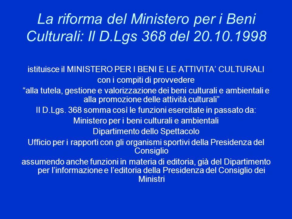 La riforma del Ministero per i Beni Culturali: Il D.Lgs 368 del 20.10.1998 istituisce il MINISTERO PER I BENI E LE ATTIVITA CULTURALI con i compiti di