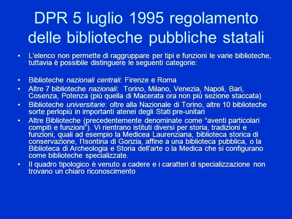 D.P.R.417/1995 REGOLAMENTO ORGANICO DELLE BIBLIOTECHE PUBBLICHE STATALI Il regolamento del 1995 allart.2 attribuisce allinsieme delle biblioteche pubbliche statali il compito di documentare il posseduto, fornire informazioni bibliografiche e assicurare la circolazione dei documenti; tenendo conto della specificità delle raccolte, della tipologia degli utenti e del contesto territoriale in cui ciascuna è inserita non escludendo forme di cooperazione con altre biblioteche e istituzioni