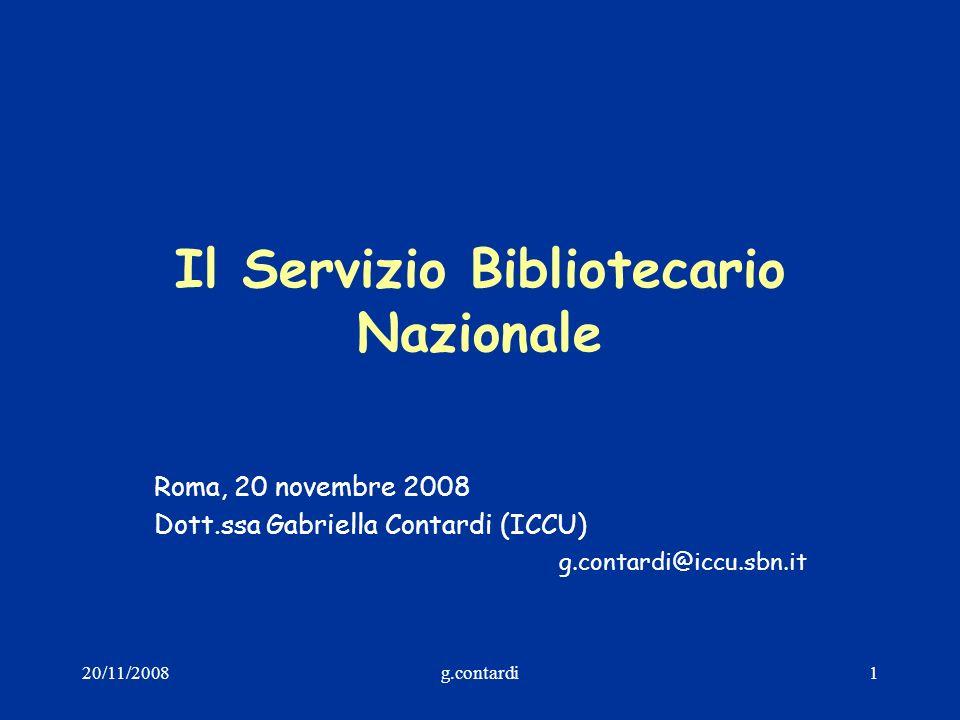20/11/2008g.contardi1 Il Servizio Bibliotecario Nazionale Roma, 20 novembre 2008 Dott.ssa Gabriella Contardi (ICCU) g.contardi@iccu.sbn.it