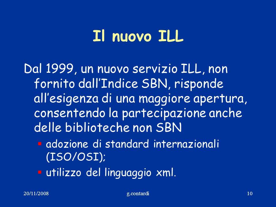 20/11/2008g.contardi10 Il nuovo ILL Dal 1999, un nuovo servizio ILL, non fornito dallIndice SBN, risponde allesigenza di una maggiore apertura, consen