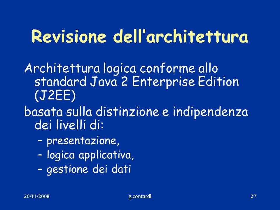20/11/2008g.contardi27 Revisione dellarchitettura Architettura logica conforme allo standard Java 2 Enterprise Edition (J2EE) basata sulla distinzione