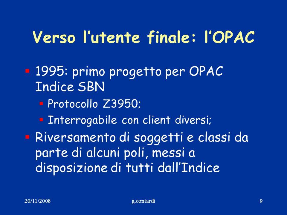 20/11/2008g.contardi9 Verso lutente finale: lOPAC 1995: primo progetto per OPAC Indice SBN Protocollo Z3950; Interrogabile con client diversi; Riversa