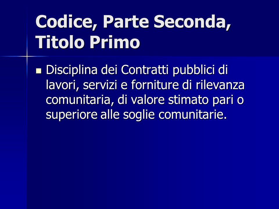 Codice, Parte Seconda, Titolo Primo Disciplina dei Contratti pubblici di lavori, servizi e forniture di rilevanza comunitaria, di valore stimato pari