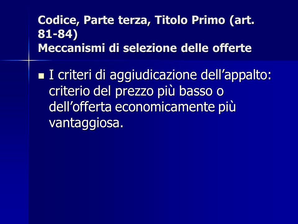 Codice, Parte terza, Titolo Primo (art. 81-84) Meccanismi di selezione delle offerte I criteri di aggiudicazione dellappalto: criterio del prezzo più