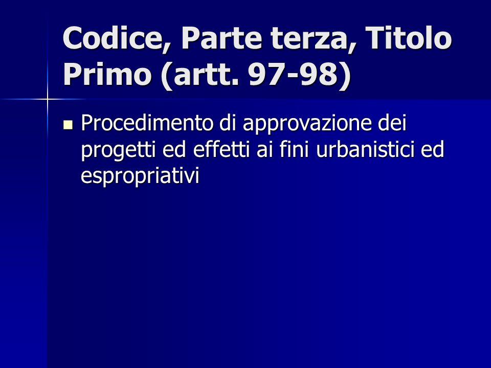 Codice, Parte terza, Titolo Primo (artt. 97-98) Procedimento di approvazione dei progetti ed effetti ai fini urbanistici ed espropriativi Procedimento
