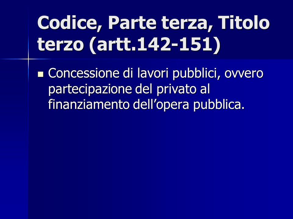 Codice, Parte terza, Titolo terzo (artt.142-151) Concessione di lavori pubblici, ovvero partecipazione del privato al finanziamento dellopera pubblica