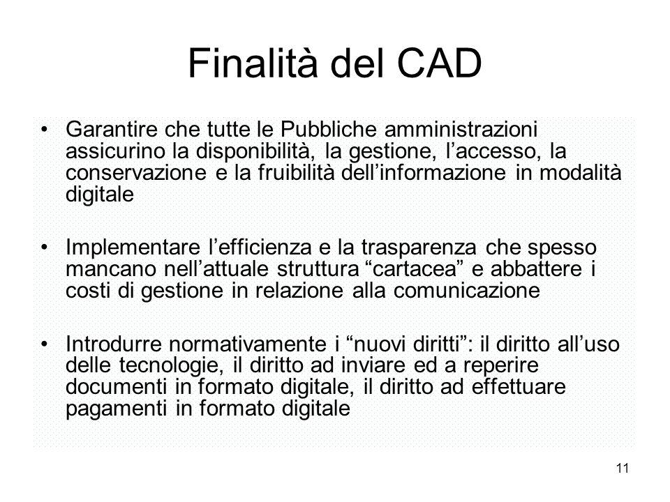 11 Finalità del CAD Garantire che tutte le Pubbliche amministrazioni assicurino la disponibilità, la gestione, laccesso, la conservazione e la fruibil