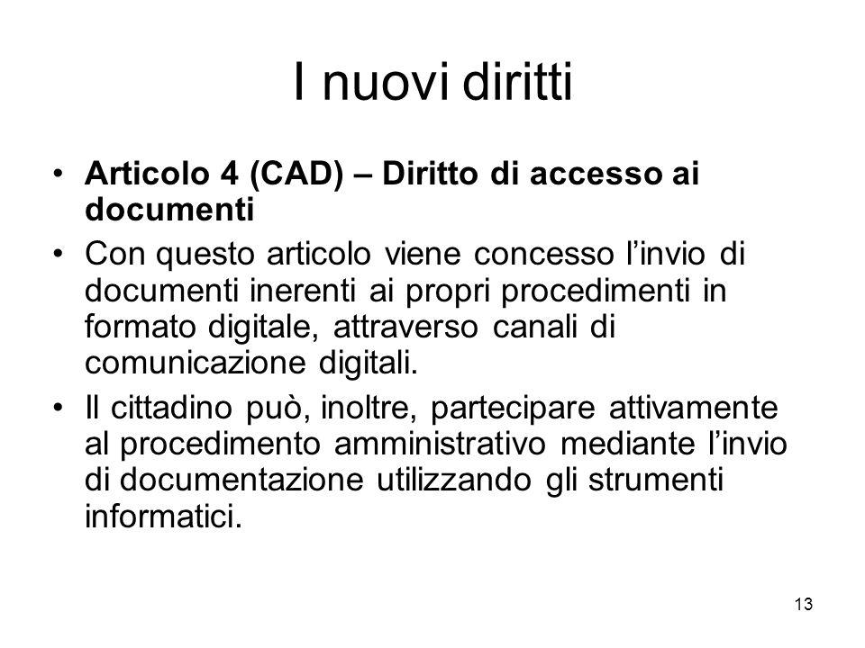 13 I nuovi diritti Articolo 4 (CAD) – Diritto di accesso ai documenti Con questo articolo viene concesso linvio di documenti inerenti ai propri proced