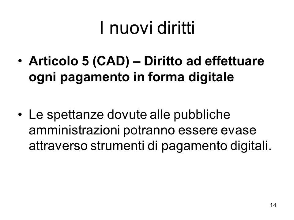 14 I nuovi diritti Articolo 5 (CAD) – Diritto ad effettuare ogni pagamento in forma digitale Le spettanze dovute alle pubbliche amministrazioni potran