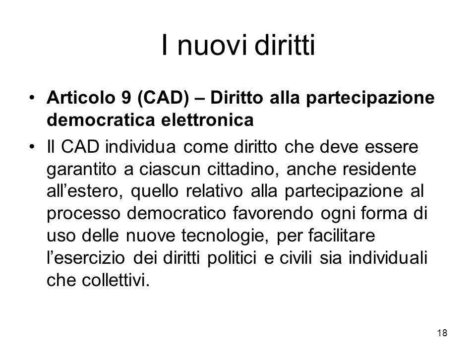 18 I nuovi diritti Articolo 9 (CAD) – Diritto alla partecipazione democratica elettronica Il CAD individua come diritto che deve essere garantito a ci
