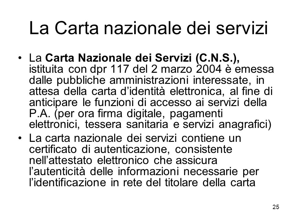 25 La Carta nazionale dei servizi La Carta Nazionale dei Servizi (C.N.S.), istituita con dpr 117 del 2 marzo 2004 è emessa dalle pubbliche amministraz