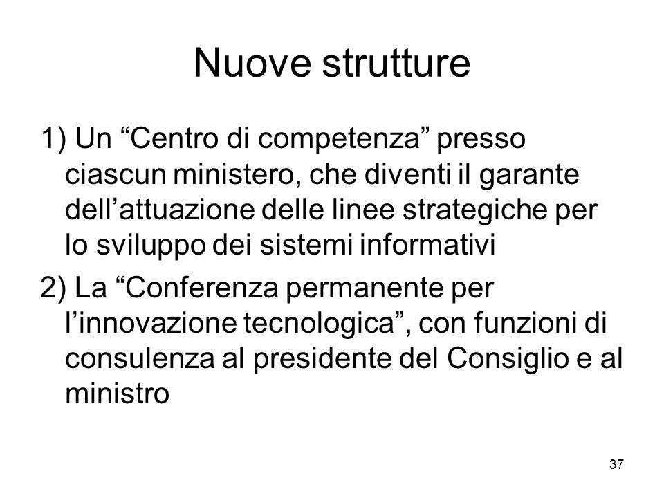 37 Nuove strutture 1) Un Centro di competenza presso ciascun ministero, che diventi il garante dellattuazione delle linee strategiche per lo sviluppo