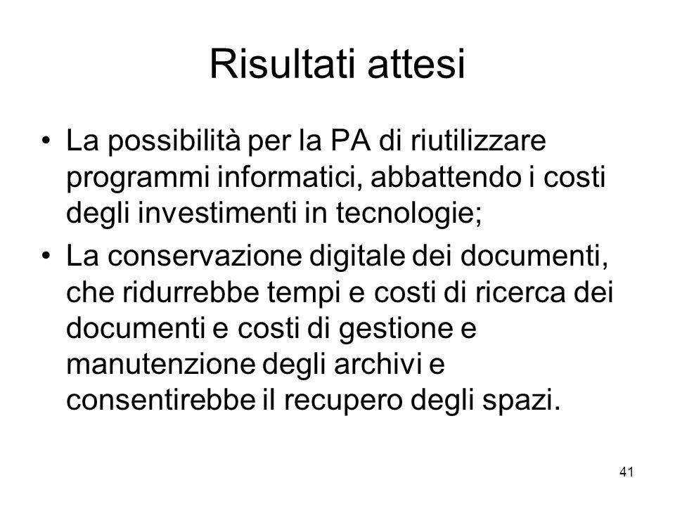 41 Risultati attesi La possibilità per la PA di riutilizzare programmi informatici, abbattendo i costi degli investimenti in tecnologie; La conservazi
