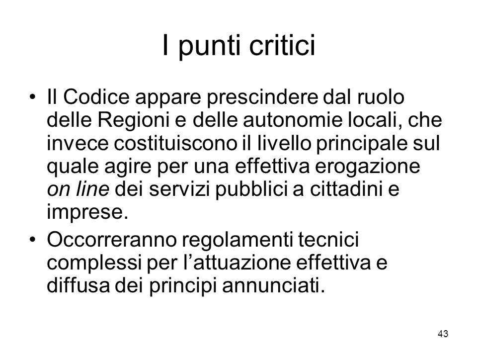 43 I punti critici Il Codice appare prescindere dal ruolo delle Regioni e delle autonomie locali, che invece costituiscono il livello principale sul q