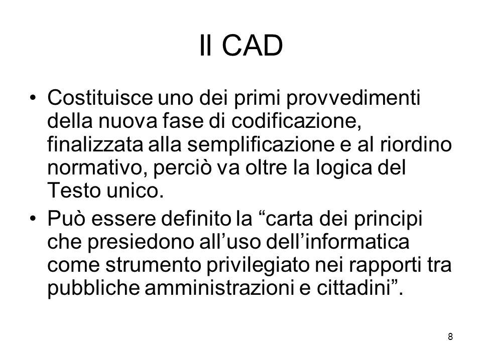 8 Il CAD Costituisce uno dei primi provvedimenti della nuova fase di codificazione, finalizzata alla semplificazione e al riordino normativo, perciò v