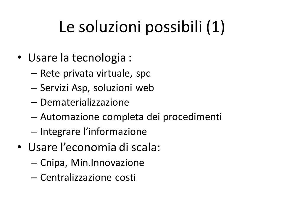 Le soluzioni possibili (1) Usare la tecnologia : – Rete privata virtuale, spc – Servizi Asp, soluzioni web – Dematerializzazione – Automazione complet