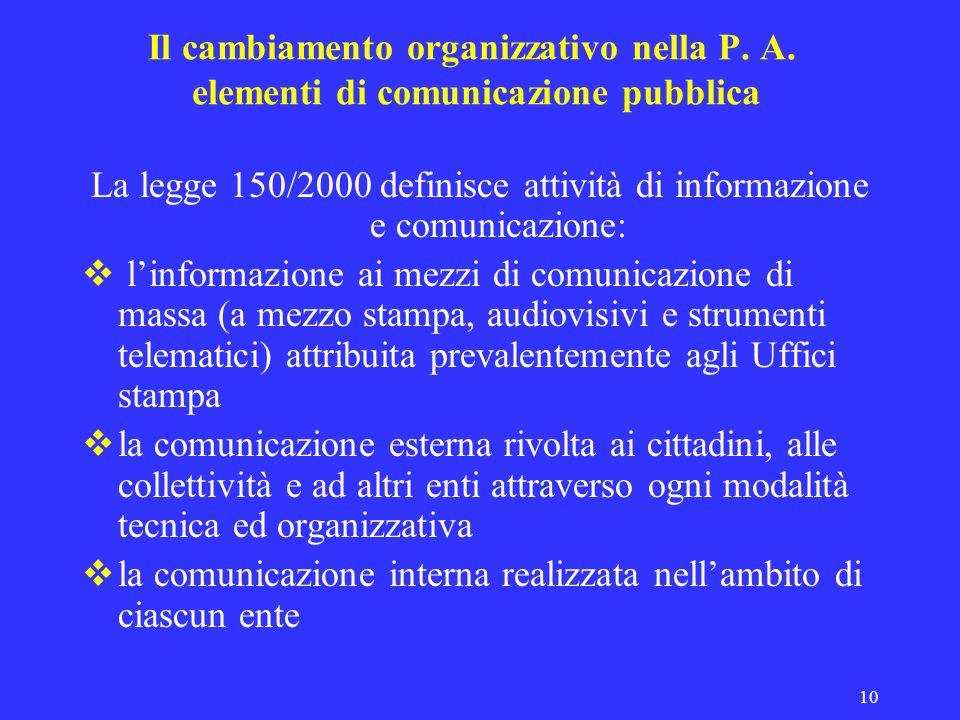 10 Il cambiamento organizzativo nella P. A. elementi di comunicazione pubblica La legge 150/2000 definisce attività di informazione e comunicazione: l