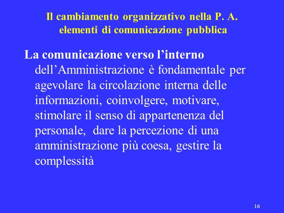 16 Il cambiamento organizzativo nella P. A. elementi di comunicazione pubblica La comunicazione verso linterno dellAmministrazione è fondamentale per