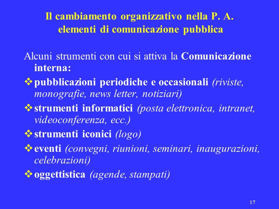 17 Il cambiamento organizzativo nella P. A. elementi di comunicazione pubblica Alcuni strumenti con cui si attiva la Comunicazione interna: pubblicazi