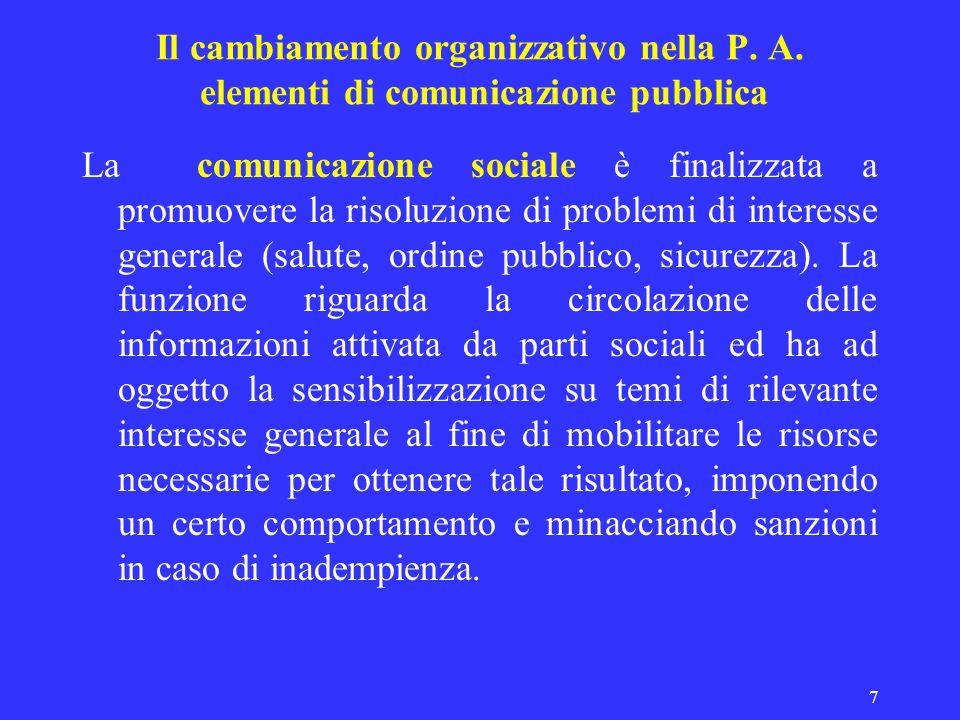 7 Il cambiamento organizzativo nella P. A. elementi di comunicazione pubblica La comunicazione sociale è finalizzata a promuovere la risoluzione di pr