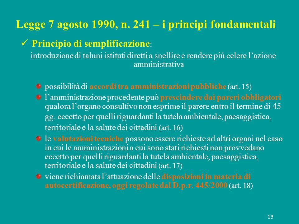 15 Legge 7 agosto 1990, n. 241 – i principi fondamentali Principio di semplificazione : introduzione di taluni istituti diretti a snellire e rendere p