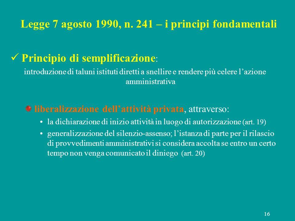 16 Legge 7 agosto 1990, n. 241 – i principi fondamentali Principio di semplificazione : introduzione di taluni istituti diretti a snellire e rendere p
