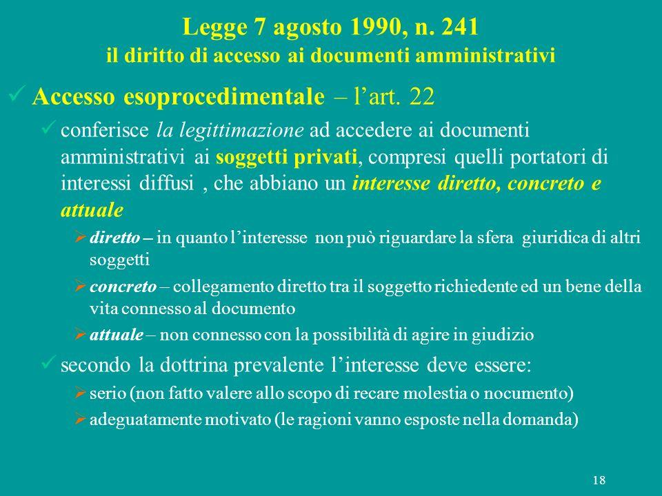 18 Legge 7 agosto 1990, n. 241 il diritto di accesso ai documenti amministrativi Accesso esoprocedimentale – lart. 22 conferisce la legittimazione ad