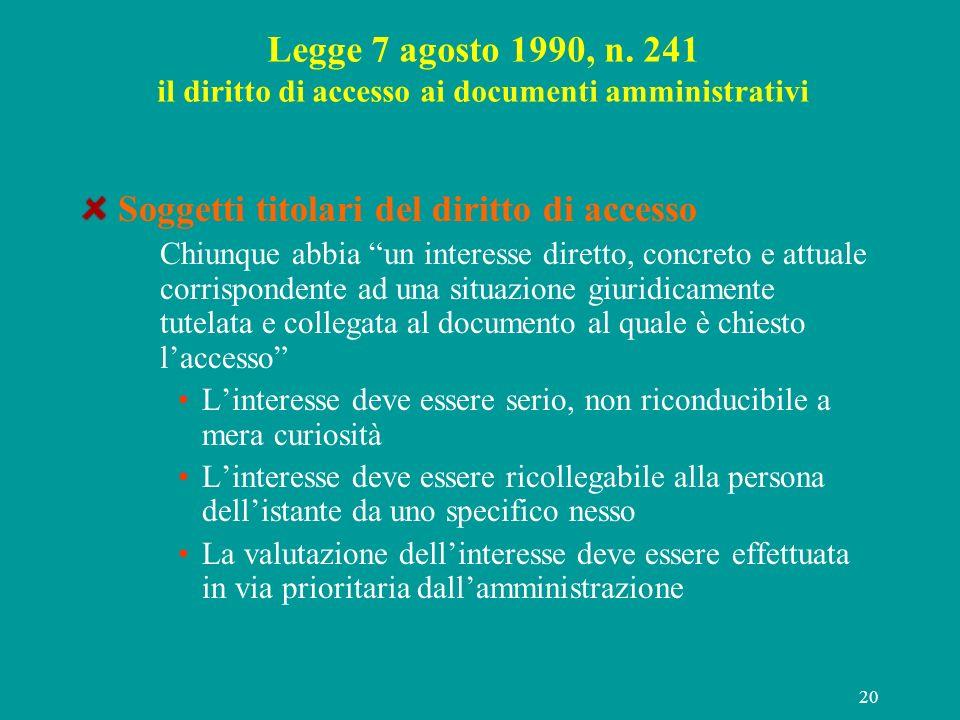 20 Legge 7 agosto 1990, n. 241 il diritto di accesso ai documenti amministrativi Soggetti titolari del diritto di accesso Chiunque abbia un interesse