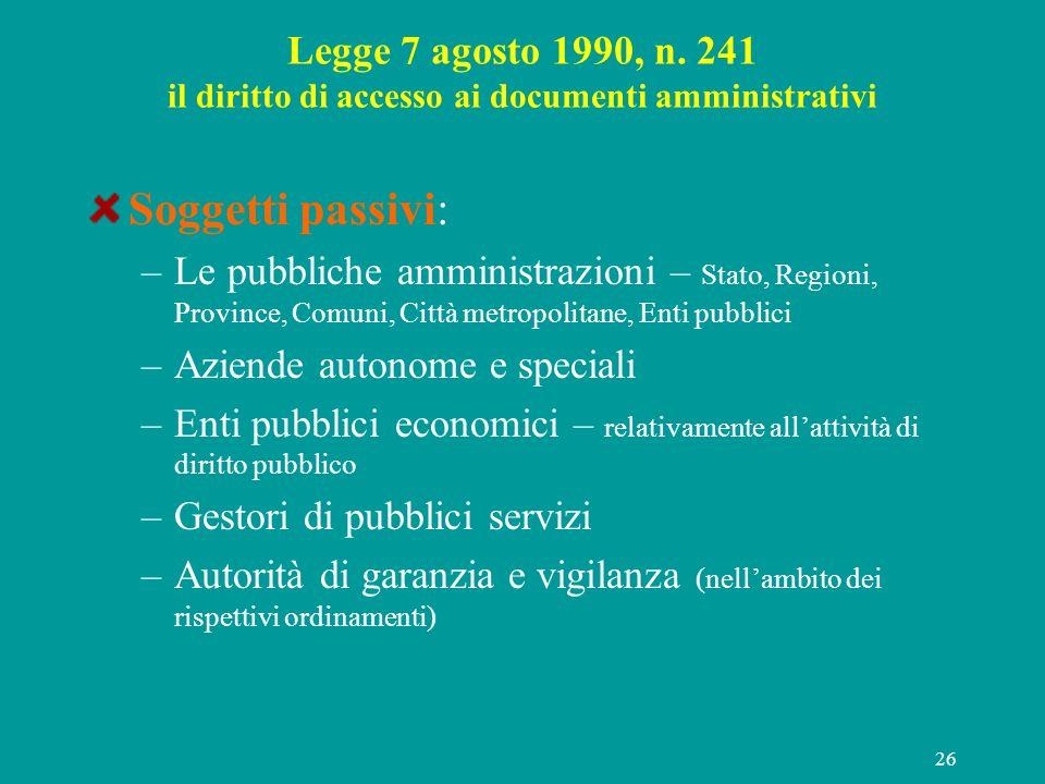 26 Legge 7 agosto 1990, n. 241 il diritto di accesso ai documenti amministrativi Soggetti passivi: –Le pubbliche amministrazioni – Stato, Regioni, Pro
