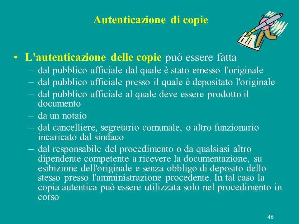 46 Autenticazione di copie L'autenticazione delle copie può essere fatta –dal pubblico ufficiale dal quale è stato emesso l'originale –dal pubblico uf