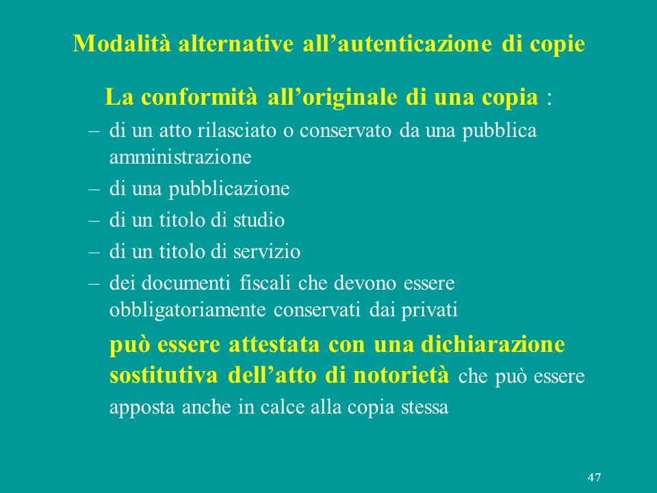 47 Modalità alternative allautenticazione di copie La conformità alloriginale di una copia : –di un atto rilasciato o conservato da una pubblica ammin