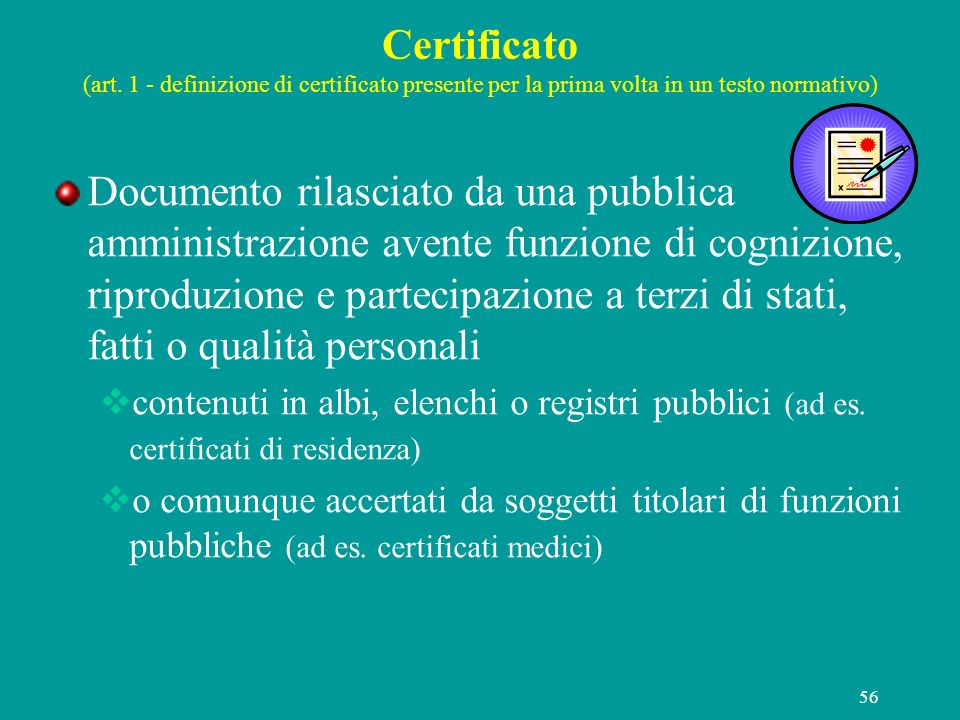 56 Certificato (art. 1 - definizione di certificato presente per la prima volta in un testo normativo) Documento rilasciato da una pubblica amministra