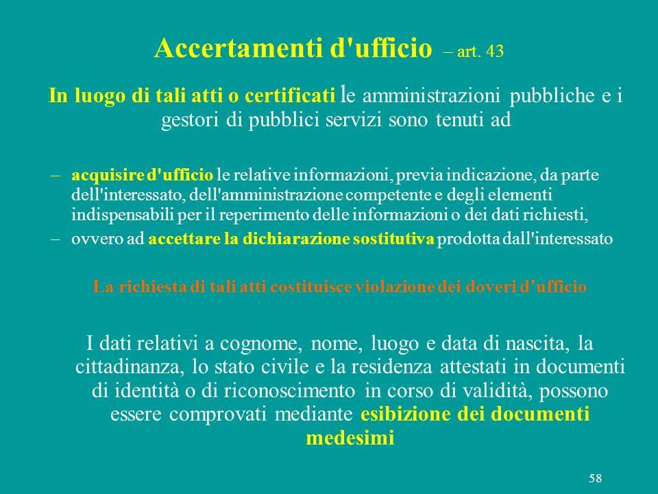 58 Accertamenti d'ufficio – art. 43 In luogo di tali atti o certificati l e amministrazioni pubbliche e i gestori di pubblici servizi sono tenuti ad –