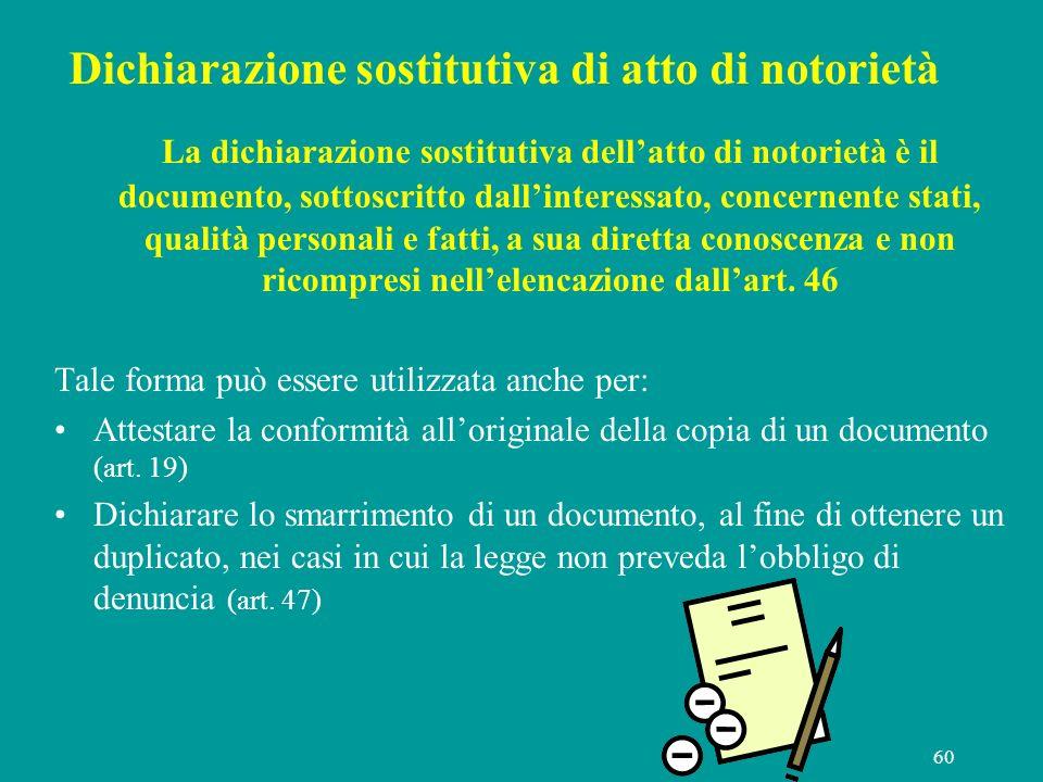 60 Dichiarazione sostitutiva di atto di notorietà La dichiarazione sostitutiva dellatto di notorietà è il documento, sottoscritto dallinteressato, con