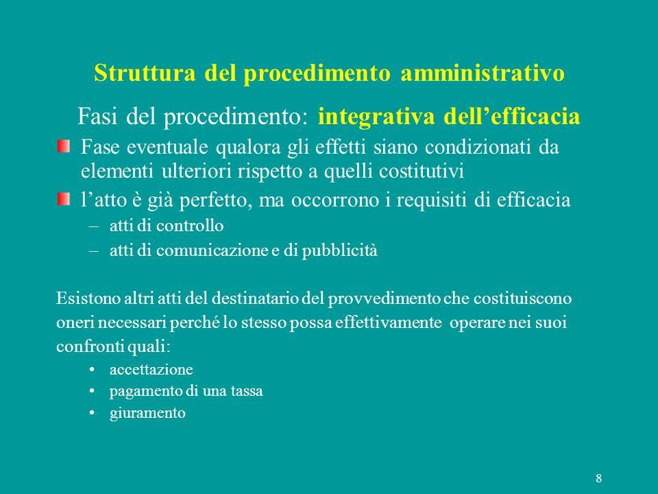 8 Struttura del procedimento amministrativo Fasi del procedimento: integrativa dellefficacia Fase eventuale qualora gli effetti siano condizionati da