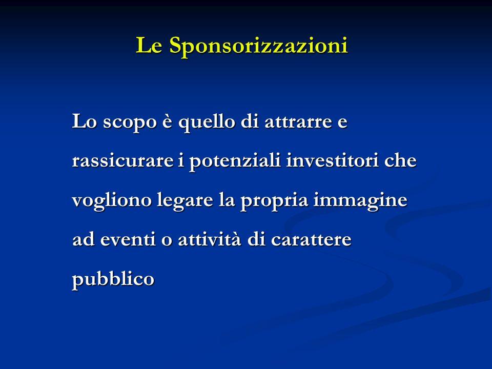 Le Sponsorizzazioni Lo scopo è quello di attrarre e rassicurare i potenziali investitori che vogliono legare la propria immagine ad eventi o attività di carattere pubblico
