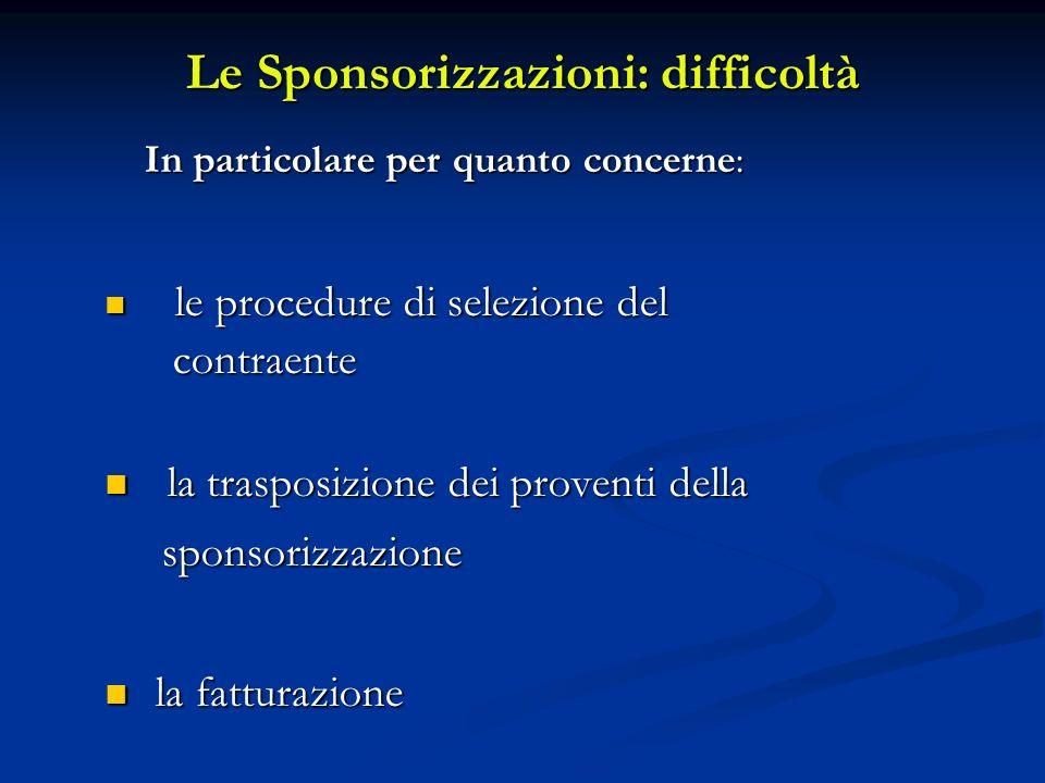 Le Sponsorizzazioni: difficoltà In particolare per quanto concerne: le procedure di selezione del le procedure di selezione del contraente contraente la trasposizione dei proventi della la trasposizione dei proventi della sponsorizzazione sponsorizzazione la fatturazione la fatturazione