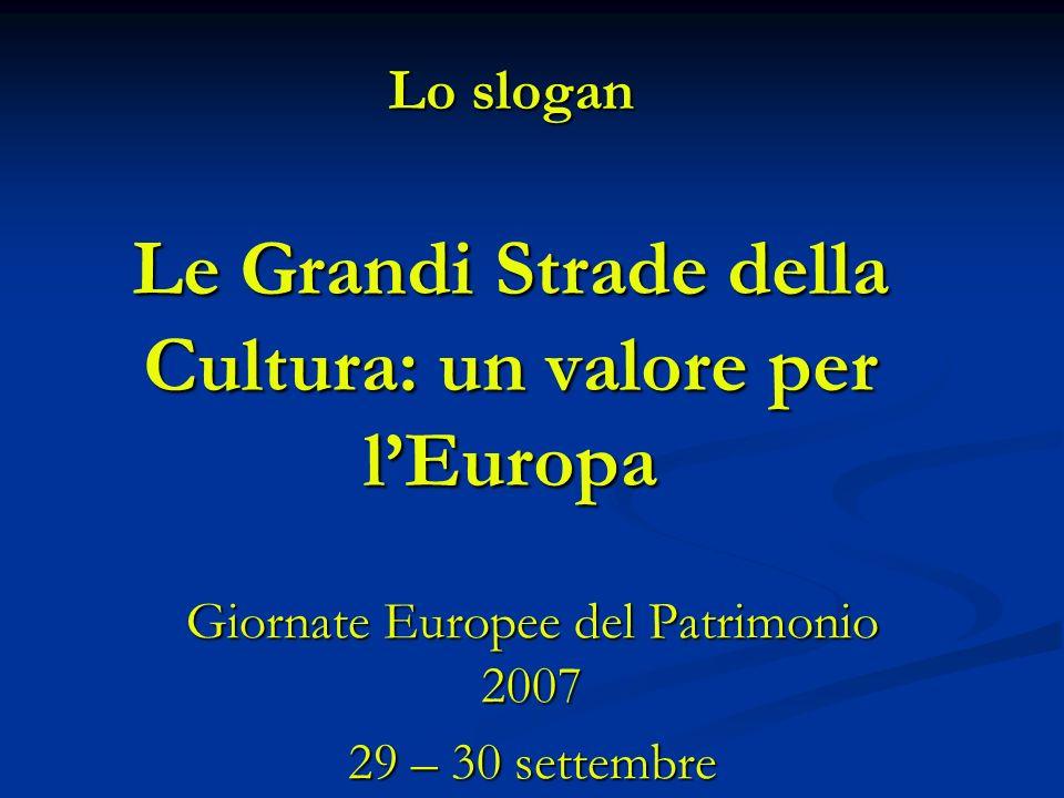 Lo slogan Le Grandi Strade della Cultura: un valore per lEuropa Giornate Europee del Patrimonio 2007 29 – 30 settembre