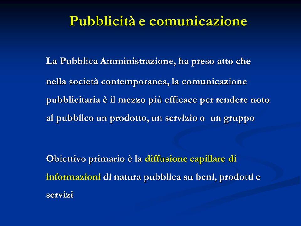 Pubblicità e comunicazione La Pubblica Amministrazione, ha preso atto che nella società contemporanea, la comunicazione pubblicitaria è il mezzo più efficace per rendere noto al pubblico un prodotto, un servizio o un gruppo Obiettivo primario è la diffusione capillare di informazioni di natura pubblica su beni, prodotti e servizi