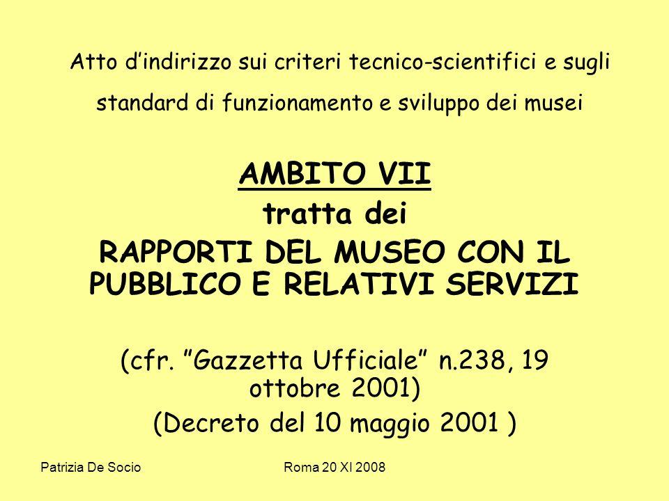 Patrizia De SocioRoma 20 XI 2008 Atto dindirizzo sui criteri tecnico-scientifici e sugli standard di funzionamento e sviluppo dei musei AMBITO VII tratta dei RAPPORTI DEL MUSEO CON IL PUBBLICO E RELATIVI SERVIZI (cfr.
