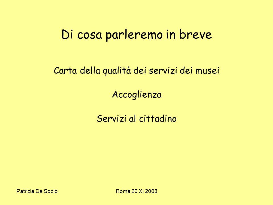 Patrizia De SocioRoma 20 XI 2008 Di cosa parleremo in breve Carta della qualità dei servizi dei musei Accoglienza Servizi al cittadino