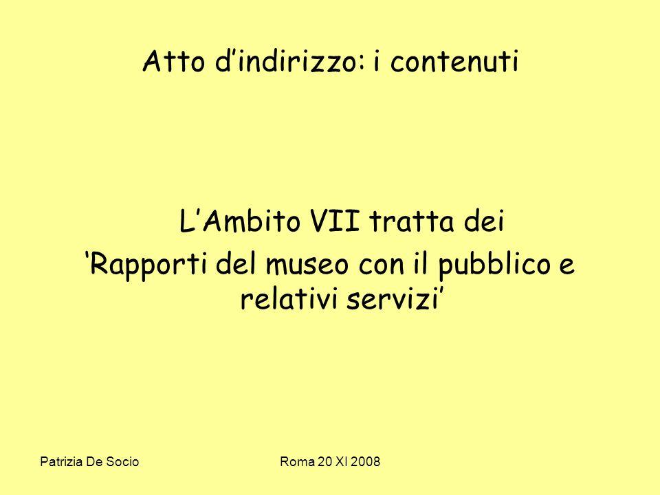 Patrizia De SocioRoma 20 XI 2008 Atto dindirizzo: i contenuti LAmbito VII tratta dei Rapporti del museo con il pubblico e relativi servizi