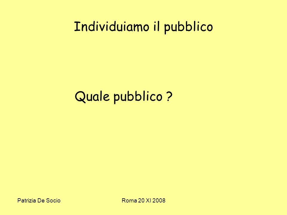 Patrizia De SocioRoma 20 XI 2008 Individuiamo il pubblico Quale pubblico ?