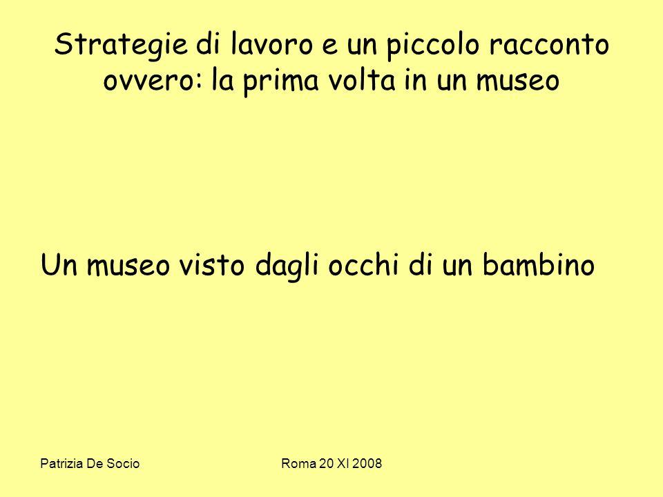 Patrizia De SocioRoma 20 XI 2008 Strategie di lavoro e un piccolo racconto ovvero: la prima volta in un museo Un museo visto dagli occhi di un bambino