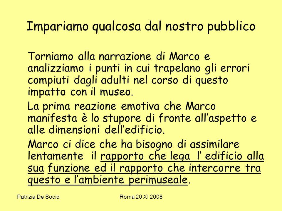 Patrizia De SocioRoma 20 XI 2008 Impariamo qualcosa dal nostro pubblico Torniamo alla narrazione di Marco e analizziamo i punti in cui trapelano gli errori compiuti dagli adulti nel corso di questo impatto con il museo.
