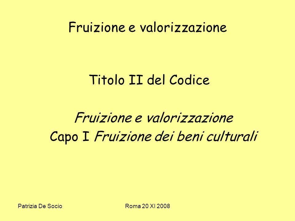 Patrizia De SocioRoma 20 XI 2008 Fruizione e valorizzazione Titolo II del Codice Fruizione e valorizzazione Capo I Fruizione dei beni culturali
