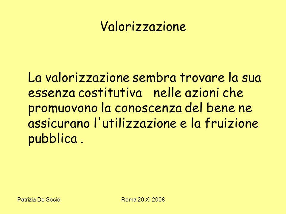 Patrizia De SocioRoma 20 XI 2008 Valorizzazione La valorizzazione sembra trovare la sua essenza costitutiva nelle azioni che promuovono la conoscenza del bene ne assicurano l utilizzazione e la fruizione pubblica.