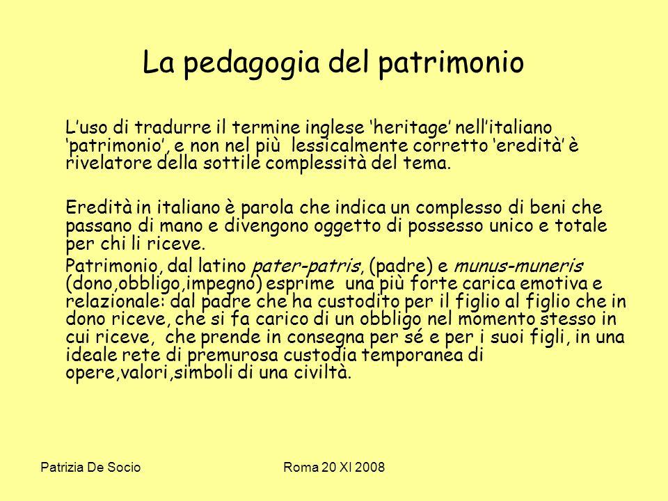 Patrizia De SocioRoma 20 XI 2008 La pedagogia del patrimonio Luso di tradurre il termine inglese heritage nellitaliano patrimonio, e non nel più lessicalmente corretto eredità è rivelatore della sottile complessità del tema.