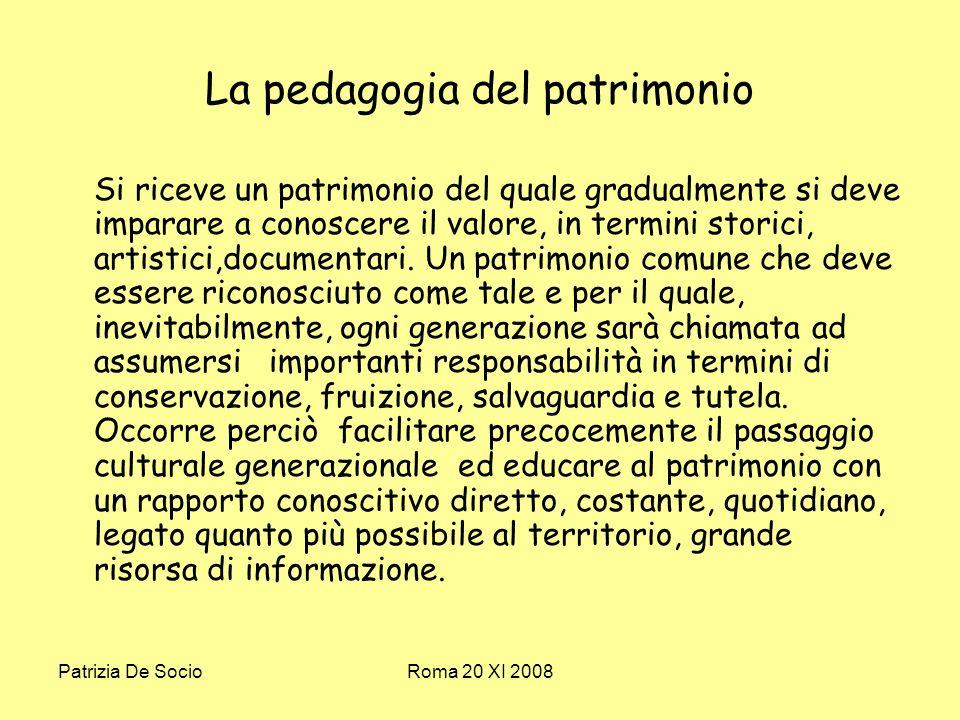 Patrizia De SocioRoma 20 XI 2008 La pedagogia del patrimonio Si riceve un patrimonio del quale gradualmente si deve imparare a conoscere il valore, in termini storici, artistici,documentari.